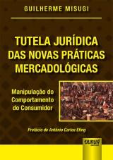 Capa do livro: Tutela Jurídica das Novas Práticas Mercadológicas - Manipulação do Comportamento do Consumidor - Prefácio de Antônio Carlos Efing, Guilherme Misugi