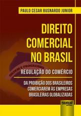 Capa do livro: Direito Comercial no Brasil - Regulação do Comércio - Da Proibição dos Brasileiros Comerciarem às Empresas Brasileiras Globalizadas, Paulo Cesar Busnardo Junior