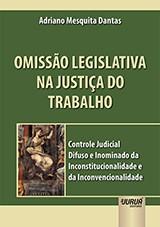Capa do livro: Omissão Legislativa na Justiça do Trabalho - Controle Judicial Difuso e Inominado da Inconstitucionalidade e da Inconvencionalidade, Adriano Mesquita Dantas