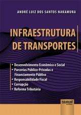 Capa do livro: Infraestrutura de Transportes - • Desenvolvimento Econômico e Social • Parcerias Público-Privadas e Financiamento Público • Responsabilidade Fiscal • Corrupção • Reforma Tributária, André Luiz dos Santos Nakamura