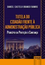 Capa do livro: Tutela do Cidadão Frente à Administração Pública - Princípio da Proteção à Confiança, Daniel Castelo Branco Ramos