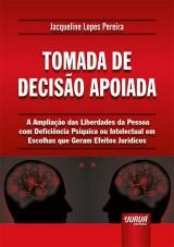 Capa do livro: Tomada de Decisão Apoiada - A Ampliação das Liberdades da Pessoa com Deficiência Psíquica ou Intelectual em Escolhas que Geram Efeitos Jurídicos, Jacqueline Lopes Pereira