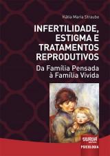 Capa do livro: Infertilidade, Estigma e Tratamentos Reprodutivos - Da Família Pensada à Família Vivida, Kátia Maria Straube