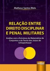 Capa do livro: Relação Entre Direito Disciplinar e Penal Militares - Análise com a Estrutura da Matemática de Conjuntos e da Teoria dos Juízos de Schopenhauer, Matheus Santos Melo