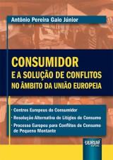 Capa do livro: Consumidor e a Solução de Conflitos no Âmbito da União Europeia, Antônio Pereira Gaio Júnior