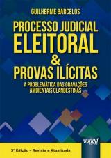 Capa do livro: Processo Judicial Eleitoral & Provas Ilícitas - A Problemática das Gravações Ambientais Clandestinas - 3ª Edição - Revista e Atualizada, Guilherme Barcelos