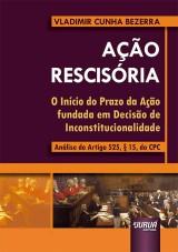 Capa do livro: Ação Rescisória - O Início do Prazo da Ação fundada em Decisão de Inconstitucionalidade - Análise do Artigo 525, § 15, do CPC, Vladimir Cunha Bezerra