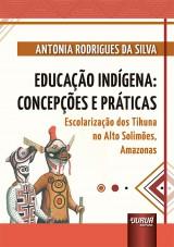 Capa do livro: Educação Indígena: Concepções e Práticas - Escolarização dos Tikuna no Alto Solimões, Amazonas, Antonia Rodrigues da Silva