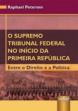 Capa do livro: Supremo Tribunal Federal no Início da Primeira República, O - Entre o Direito e a Política, Raphael Petersen