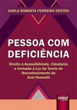 Capa do livro: Pessoa Com Deficiência - Direito à Acessibilidade, Cidadania e Inclusão à Luz da Teoria do Reconhecimento de Axel Honneth, Carla Roberta Ferreira Destro