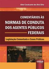 Capa do livro: Comentários às Normas de Conduta dos Agentes Públicos Federais - Legislação Comentada e Casos Práticos, Aline Cavalcante dos Reis Silva