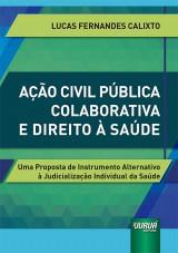 Capa do livro: Ação Civil Pública Colaborativa e Direito à Saúde - Uma Proposta de Instrumento Alternativo à Judicialização Individual da Saúde, Lucas Fernandes Calixto