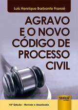 Capa do livro: Agravo e o Novo Código de Processo Civil, 10ª Edição - Revista e Atualizada, Luís Henrique Barbante Franzé