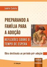 Capa do livro: Preparando a Família Para a Adoção - Reflexões Sobre o Tempo de Espera - Obra destinada ao período pré-adoção - 3ª Edição, Jadete Calixto